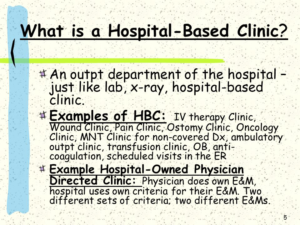 5 What is a Hospital-Based Clinic ? An outpt department of the hospital – just like lab, x-ray, hospital-based clinic. Examples of HBC: IV therapy Cli