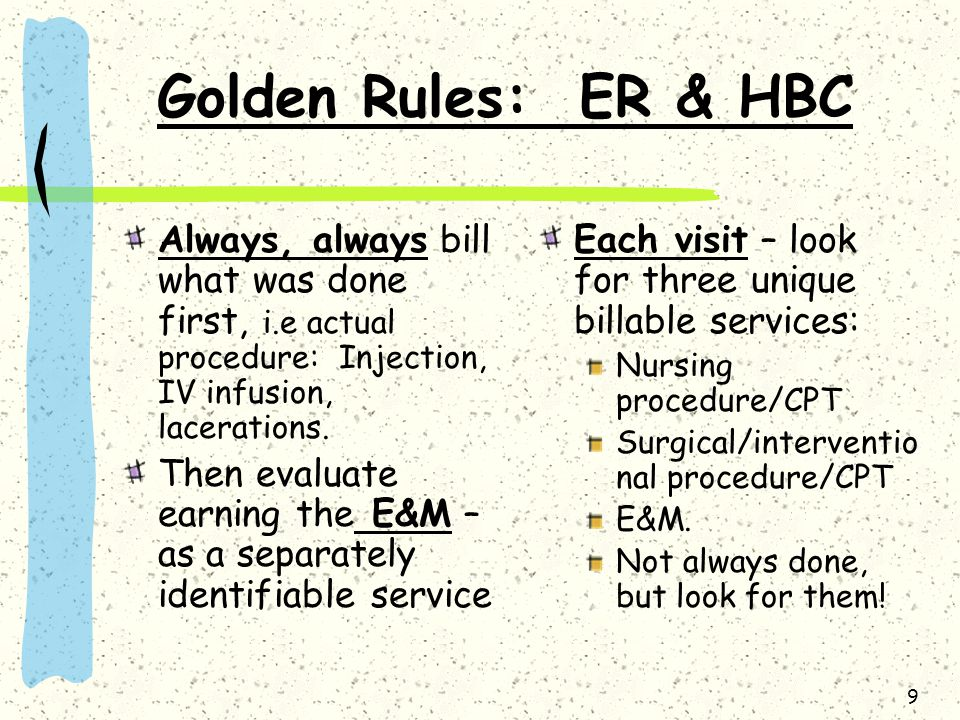 9 Golden Rules: ER & HBC Always, always bill what was done first, i.e actual procedure: Injection, IV infusion, lacerations. Then evaluate earning the