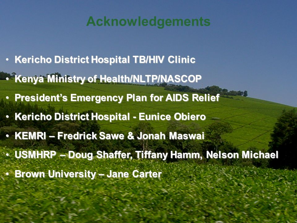 Acknowledgements Kericho District Hospital TB/HIV Clinic Kenya Ministry of Health/NLTP/NASCOP Kenya Ministry of Health/NLTP/NASCOP Presidents Emergency Plan for AIDS Relief Presidents Emergency Plan for AIDS Relief Kericho District Hospital - Eunice Obiero Kericho District Hospital - Eunice Obiero KEMRI – Fredrick Sawe & Jonah Maswai KEMRI – Fredrick Sawe & Jonah Maswai USMHRP – Doug Shaffer, Tiffany Hamm, Nelson Michael USMHRP – Doug Shaffer, Tiffany Hamm, Nelson Michael Brown University – Jane Carter Brown University – Jane Carter
