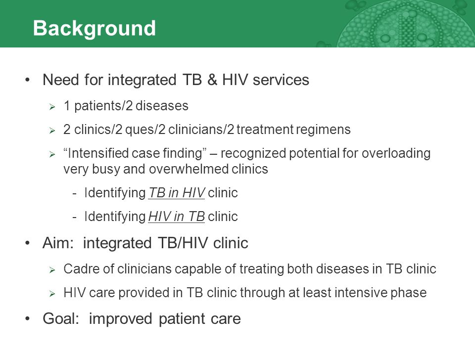 Background Need for integrated TB & HIV services 1 patients/2 diseases 2 clinics/2 ques/2 clinicians/2 treatment regimens Intensified case finding – recognized potential for overloading very busy and overwhelmed clinics -Identifying TB in HIV clinic -Identifying HIV in TB clinic Aim: integrated TB/HIV clinic Cadre of clinicians capable of treating both diseases in TB clinic HIV care provided in TB clinic through at least intensive phase Goal: improved patient care