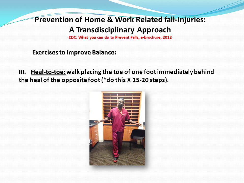 CDC: What you can do to Prevent Falls, e-brochure, 2012 Prevention of Home & Work Related fall-Injuries: A Transdisciplinary Approach CDC: What you can do to Prevent Falls, e-brochure, 2012 Exercises to Improve Balance: III.