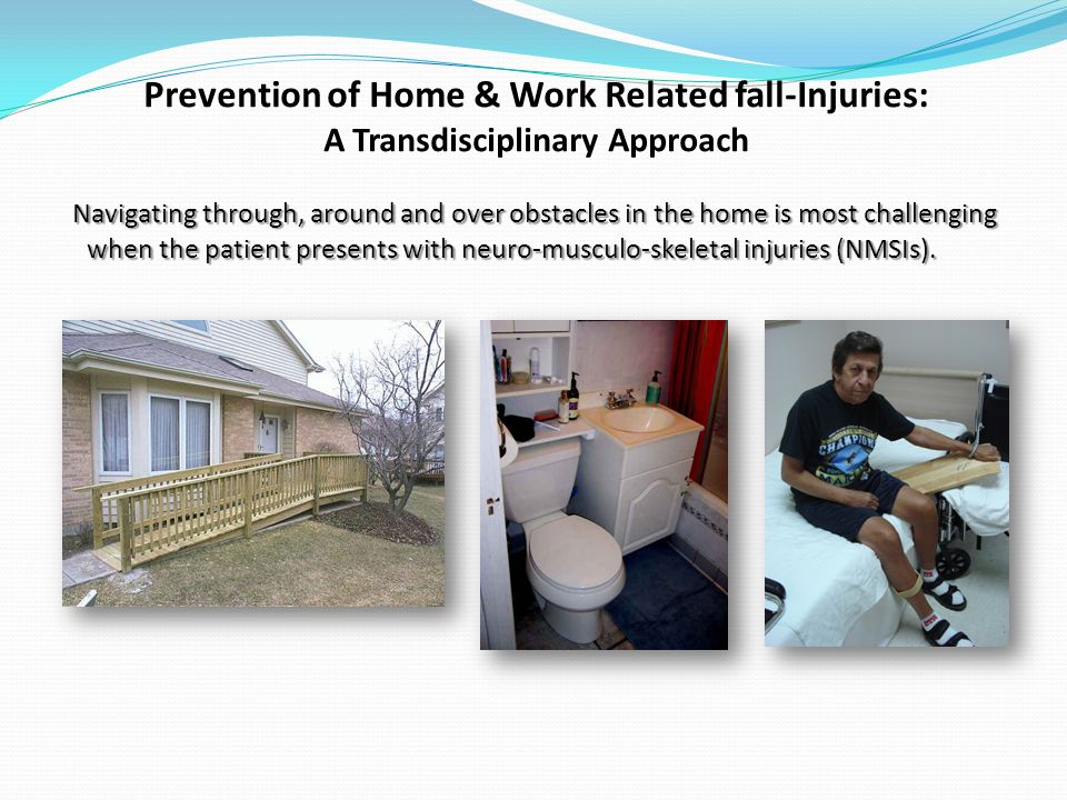 Prevention of Home & Work Related fall-Injuries: A Transdisciplinary Approach Navigating through, around and over obstacles in the home is most challenging when the patient presents with neuro-musculo-skeletal injuries (NMSIs).