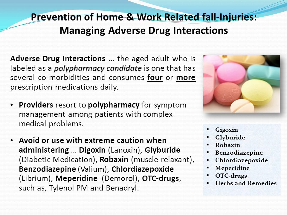 Prevention of Home & Work Related fall-Injuries: Managing Adverse Drug Interactions polypharmacy candidate Adverse Drug Interactions … the aged adult who is labeled as a polypharmacy candidate is one that has several co-morbidities and consumes four or more prescription medications daily.