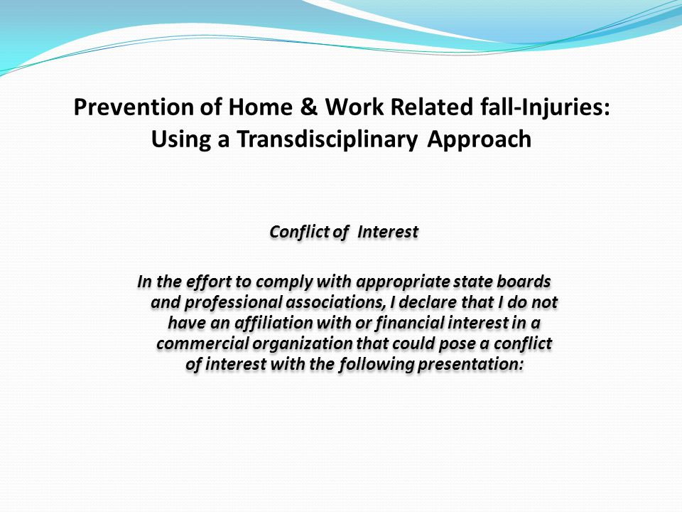 Prevention of Home & Work Related fall-Injuries: Using a Transdisciplinary Approach Conflict of Interest In the effort to comply with appropriate state boards and professional associations, I declare that I do not have an affiliation with or financial interest in a commercial organization that could pose a conflict of interest with the following presentation: Conflict of Interest In the effort to comply with appropriate state boards and professional associations, I declare that I do not have an affiliation with or financial interest in a commercial organization that could pose a conflict of interest with the following presentation:
