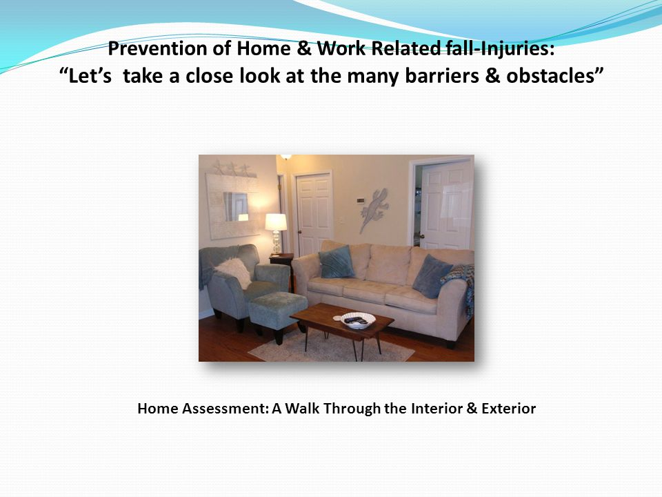 Prevention of Home & Work Related fall-Injuries: Lets take a close look at the many barriers & obstacles Home Assessment: A Walk Through the Interior & Exterior