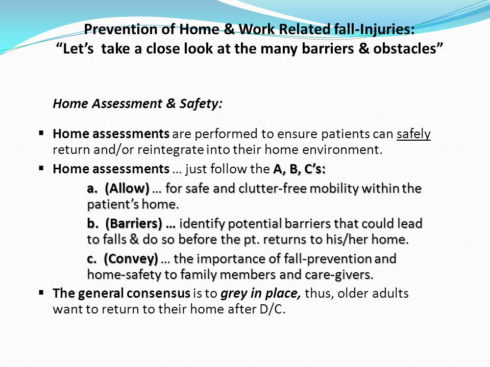 Prevention of Home & Work Related fall-Injuries: Lets take a close look at the many barriers & obstacles Home Assessment & Safety: Home assessments are performed to ensure patients can safely return and/or reintegrate into their home environment.