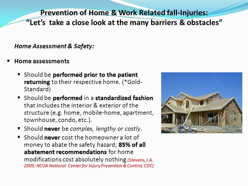 Prevention of Home & Work Related fall-Injuries: Lets take a close look at the many barriers & obstacles Home Assessment & Safety: Home assessments performedprior to the patient returning Should be performed prior to the patient returning to their respective home.