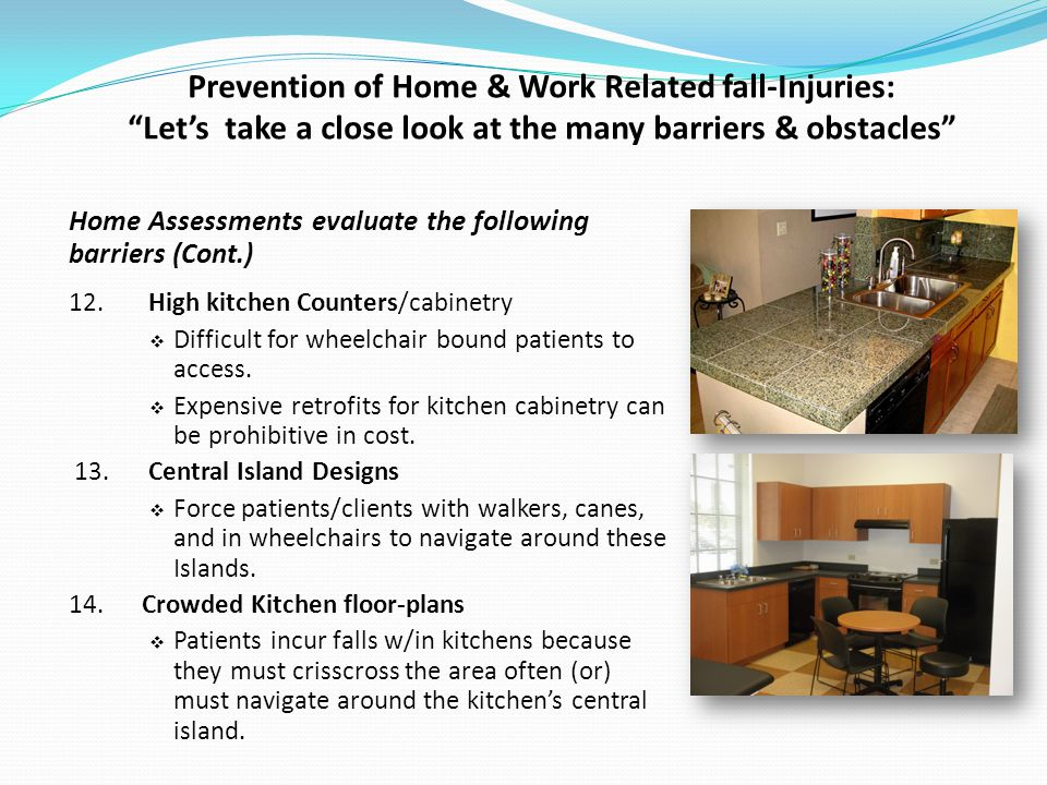 Prevention of Home & Work Related fall-Injuries: Lets take a close look at the many barriers & obstacles Home Assessments evaluate the following barriers (Cont.) 12.