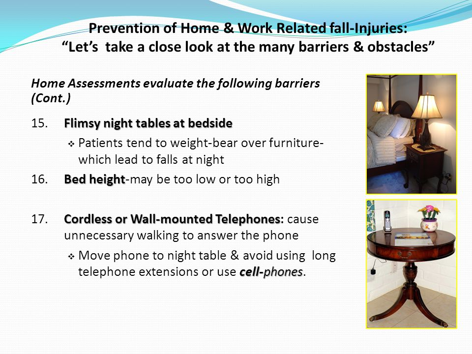Prevention of Home & Work Related fall-Injuries: Lets take a close look at the many barriers & obstacles Home Assessments evaluate the following barriers (Cont.) Flimsy night tables at bedside 15.