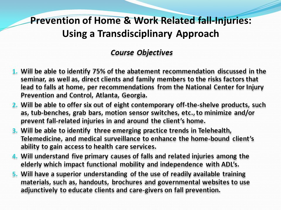 Prevention of Home & Work Related fall-Injuries: Using a Transdisciplinary Approach Course Objectives 1.