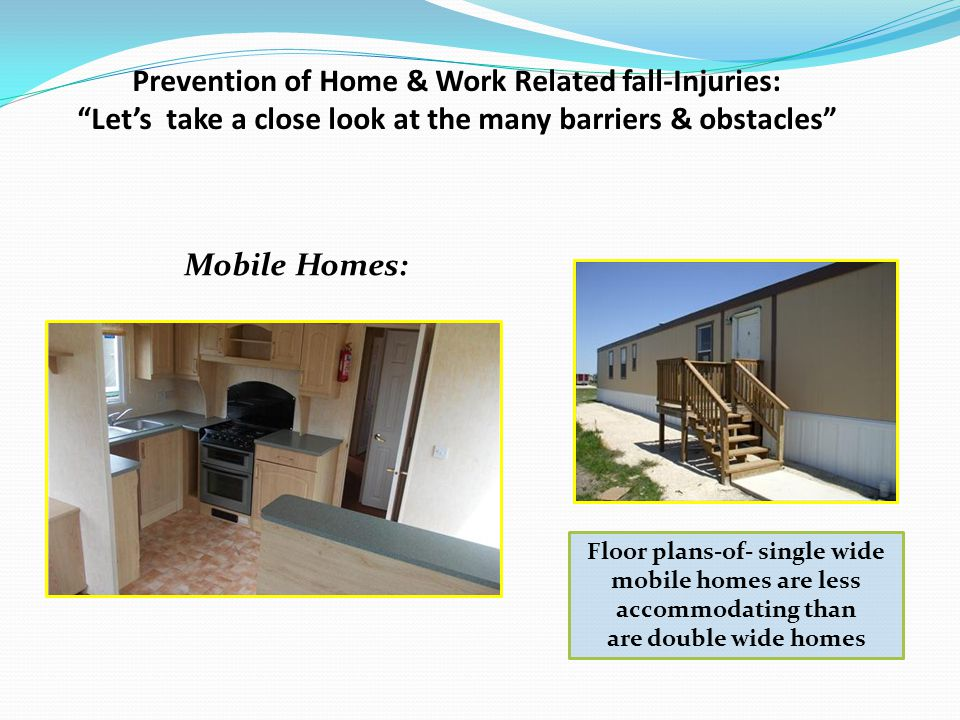Prevention of Home & Work Related fall-Injuries: Lets take a close look at the many barriers & obstacles Mobile Homes: Floor plans-of- single wide mobile homes are less accommodating than are double wide homes