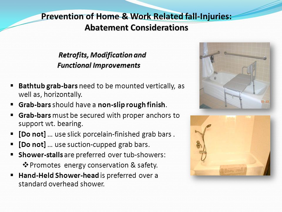 Abatement Considerations Prevention of Home & Work Related fall-Injuries: Abatement Considerations Retrofits, Modification and Functional Improvements Bathtub grab-bars need to be mounted vertically, as well as, horizontally.