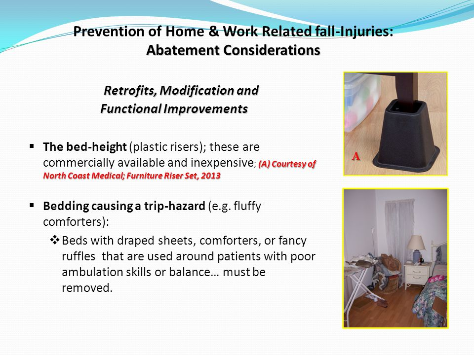 Abatement Considerations Prevention of Home & Work Related fall-Injuries: Abatement Considerations Retrofits, Modification and Functional Improvements (A) Courtesy of North Coast Medical; Furniture Riser Set, 2013 The bed-height (plastic risers); these are commercially available and inexpensive ; (A) Courtesy of North Coast Medical; Furniture Riser Set, 2013 Bedding causing a trip-hazard (e.g.