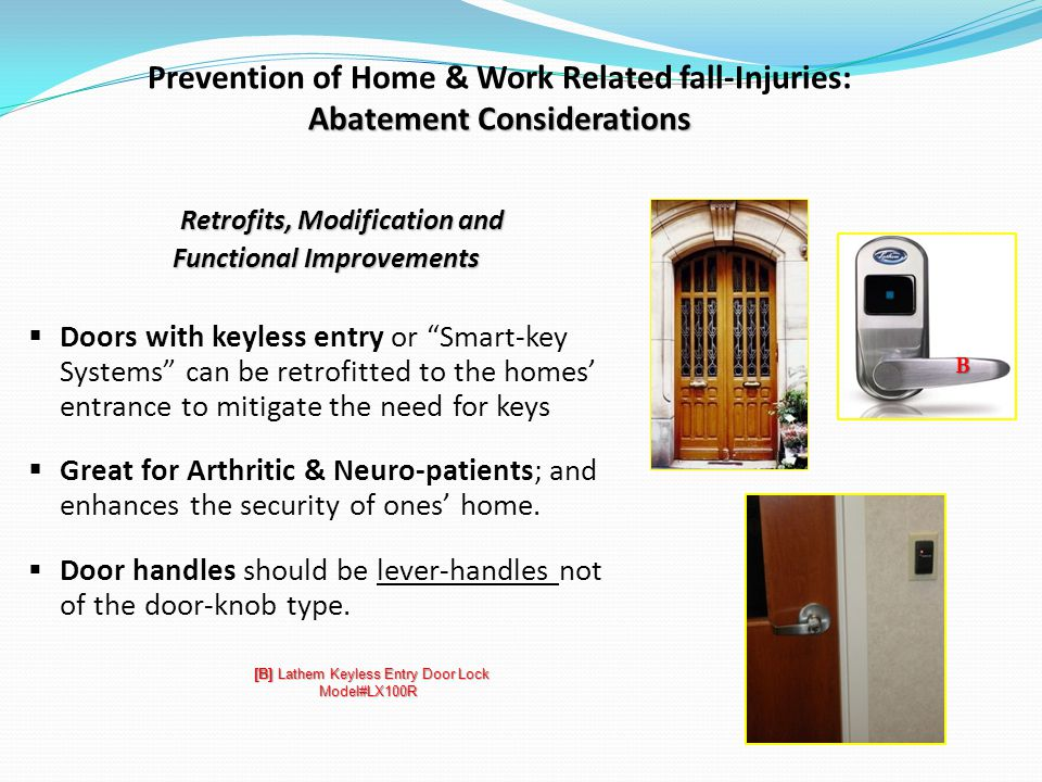Abatement Considerations Prevention of Home & Work Related fall-Injuries: Abatement Considerations Retrofits, Modification and Functional Improvements Doors with keyless entry or Smart-key Systems can be retrofitted to the homes entrance to mitigate the need for keys Great for Arthritic & Neuro-patients; and enhances the security of ones home.