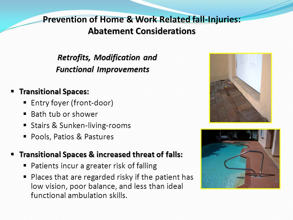 Abatement Considerations Prevention of Home & Work Related fall-Injuries: Abatement Considerations Retrofits, Modification and Functional Improvements Transitional Spaces: Transitional Spaces: Entry foyer (front-door) Bath tub or shower Stairs & Sunken-living-rooms Pools, Patios & Pastures Transitional Spaces & increased threat of falls: Transitional Spaces & increased threat of falls: Patients incur a greater risk of falling Places that are regarded risky if the patient has low vision, poor balance, and less than ideal functional ambulation skills.