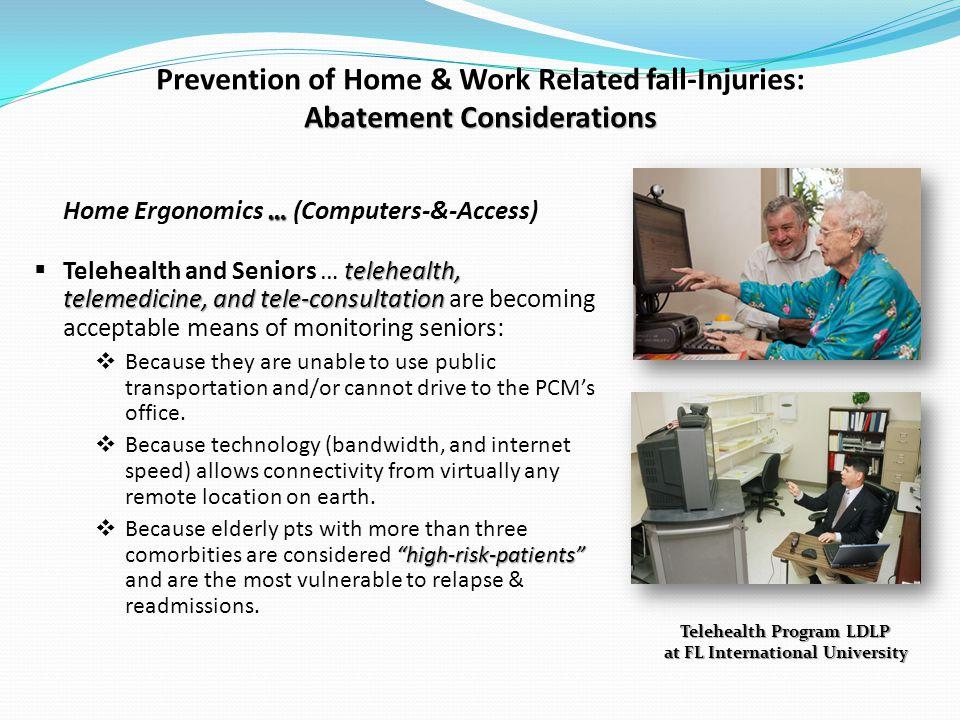 Abatement Considerations Prevention of Home & Work Related fall-Injuries: Abatement Considerations … Home Ergonomics … (Computers-&-Access) telehealth, telemedicine, and tele-consultation Telehealth and Seniors … telehealth, telemedicine, and tele-consultation are becoming acceptable means of monitoring seniors: Because they are unable to use public transportation and/or cannot drive to the PCMs office.