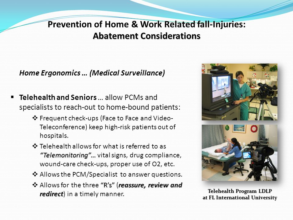 Abatement Considerations Prevention of Home & Work Related fall-Injuries: Abatement Considerations Home Ergonomics … (Medical Surveillance) Telehealth and Seniors … allow PCMs and specialists to reach-out to home-bound patients: Frequent check-ups (Face to Face and Video- Teleconference) keep high-risk patients out of hospitals.
