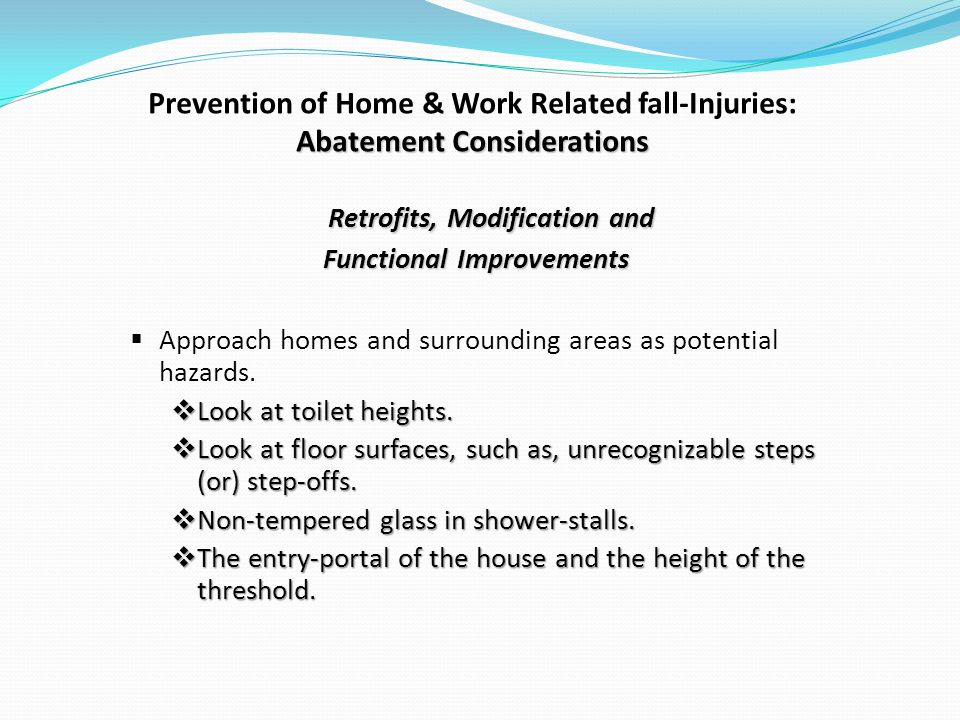 Abatement Considerations Prevention of Home & Work Related fall-Injuries: Abatement Considerations Retrofits, Modification and Functional Improvements Approach homes and surrounding areas as potential hazards.