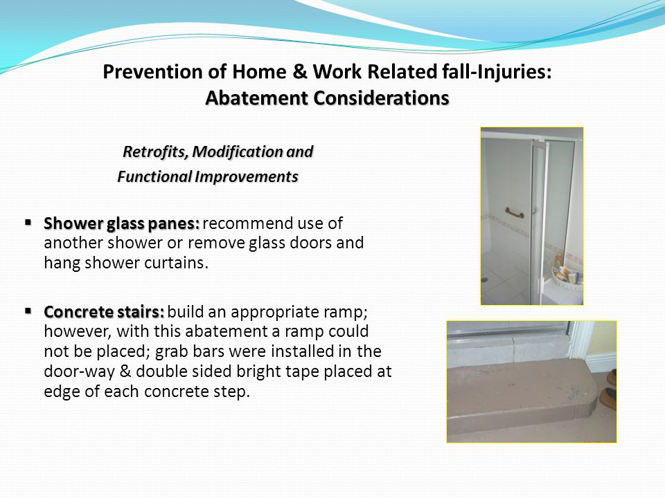 Abatement Considerations Prevention of Home & Work Related fall-Injuries: Abatement Considerations Retrofits, Modification and Functional Improvements Shower glass panes: Shower glass panes: recommend use of another shower or remove glass doors and hang shower curtains.