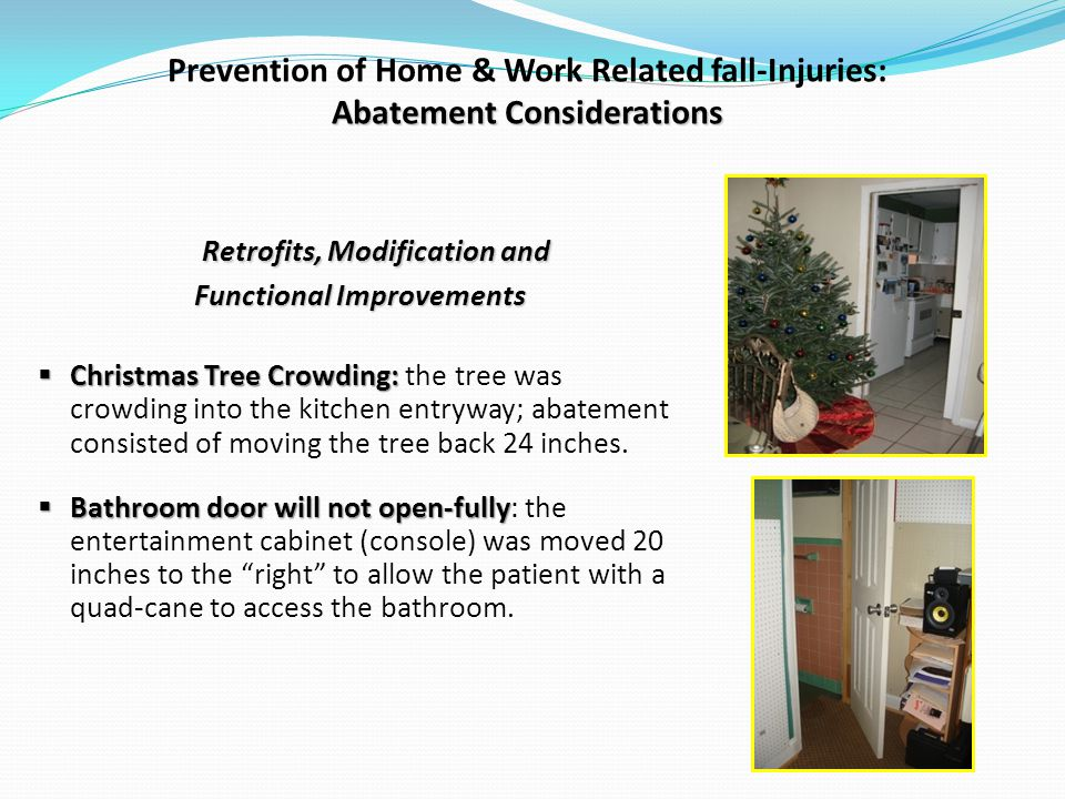 Abatement Considerations Prevention of Home & Work Related fall-Injuries: Abatement Considerations Retrofits, Modification and Functional Improvements Christmas Tree Crowding: Christmas Tree Crowding: the tree was crowding into the kitchen entryway; abatement consisted of moving the tree back 24 inches.