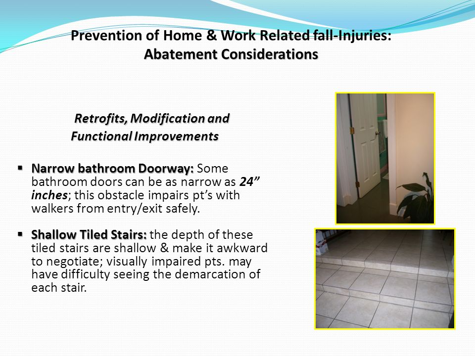 Abatement Considerations Prevention of Home & Work Related fall-Injuries: Abatement Considerations Retrofits, Modification and Functional Improvements Narrow bathroom Doorway: Narrow bathroom Doorway: Some bathroom doors can be as narrow as 24 inches; this obstacle impairs pts with walkers from entry/exit safely.