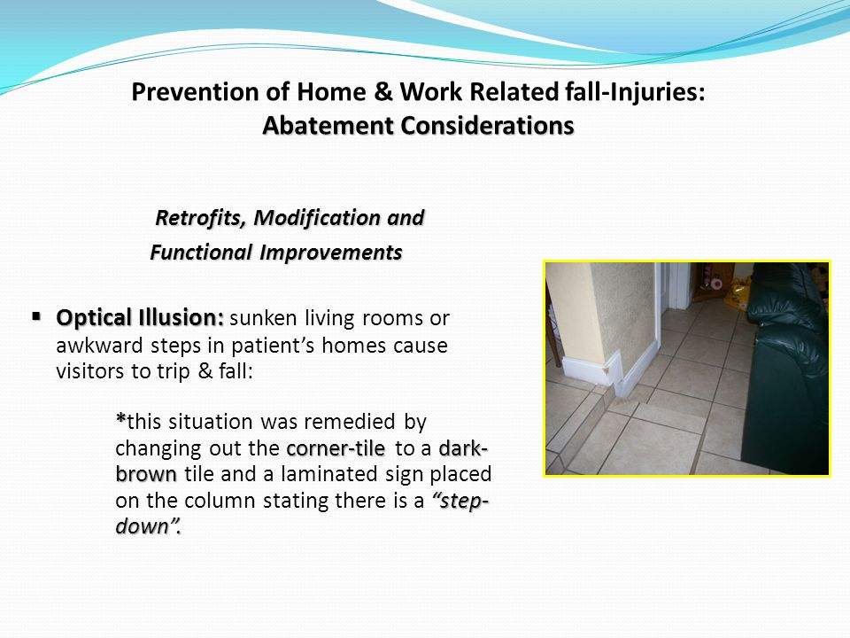 Abatement Considerations Prevention of Home & Work Related fall-Injuries: Abatement Considerations Retrofits, Modification and Functional Improvements Optical Illusion: Optical Illusion: sunken living rooms or awkward steps in patients homes cause visitors to trip & fall: * corner-tiledark- brown step- down.