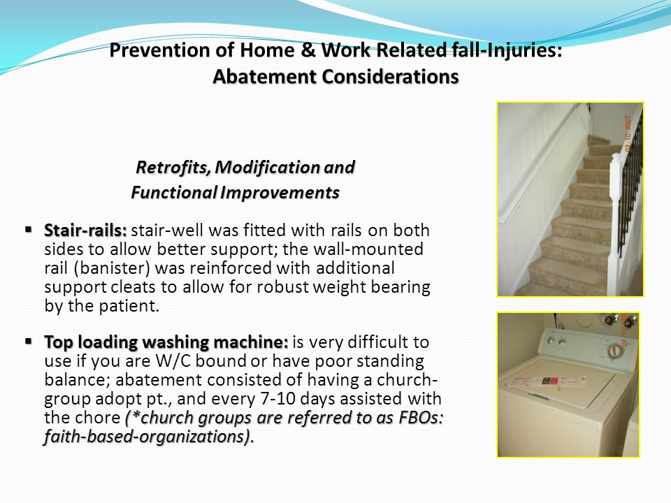 Abatement Considerations Prevention of Home & Work Related fall-Injuries: Abatement Considerations Retrofits, Modification and Functional Improvements Stair-rails: Stair-rails: stair-well was fitted with rails on both sides to allow better support; the wall-mounted rail (banister) was reinforced with additional support cleats to allow for robust weight bearing by the patient.