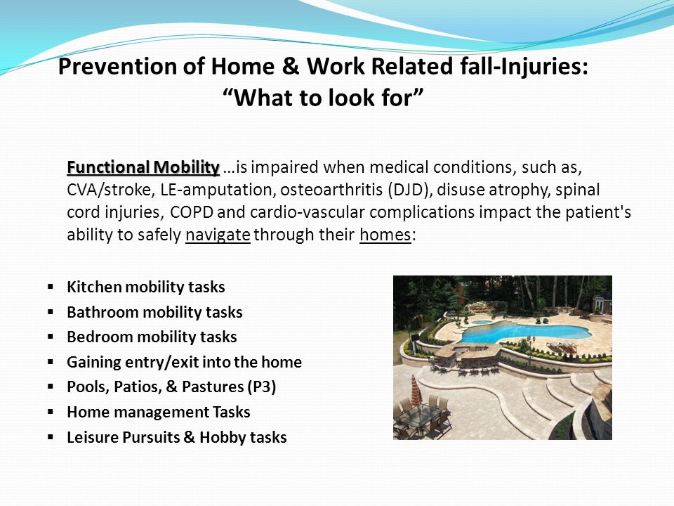 Prevention of Home & Work Related fall-Injuries: What to look for Functional Mobility Functional Mobility …is impaired when medical conditions, such as, CVA/stroke, LE-amputation, osteoarthritis (DJD), disuse atrophy, spinal cord injuries, COPD and cardio-vascular complications impact the patient s ability to safely navigate through their homes: Kitchen mobility tasks Bathroom mobility tasks Bedroom mobility tasks Gaining entry/exit into the home Pools, Patios, & Pastures (P3) Home management Tasks Leisure Pursuits & Hobby tasks