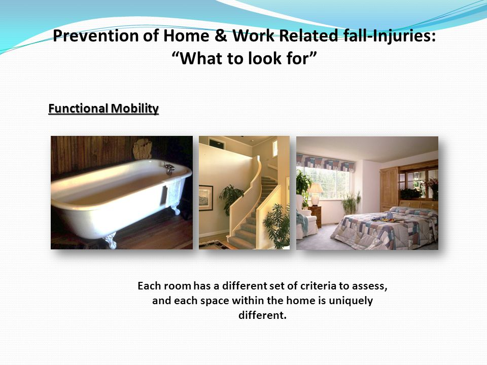 Prevention of Home & Work Related fall-Injuries: What to look for Functional Mobility Each room has a different set of criteria to assess, and each space within the home is uniquely different.