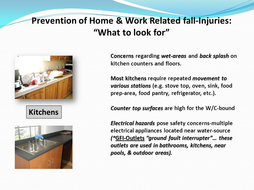 Prevention of Home & Work Related fall-Injuries: What to look for Concernswet-areasback splash Concerns regarding wet-areas and back splash on kitchen counters and floors.