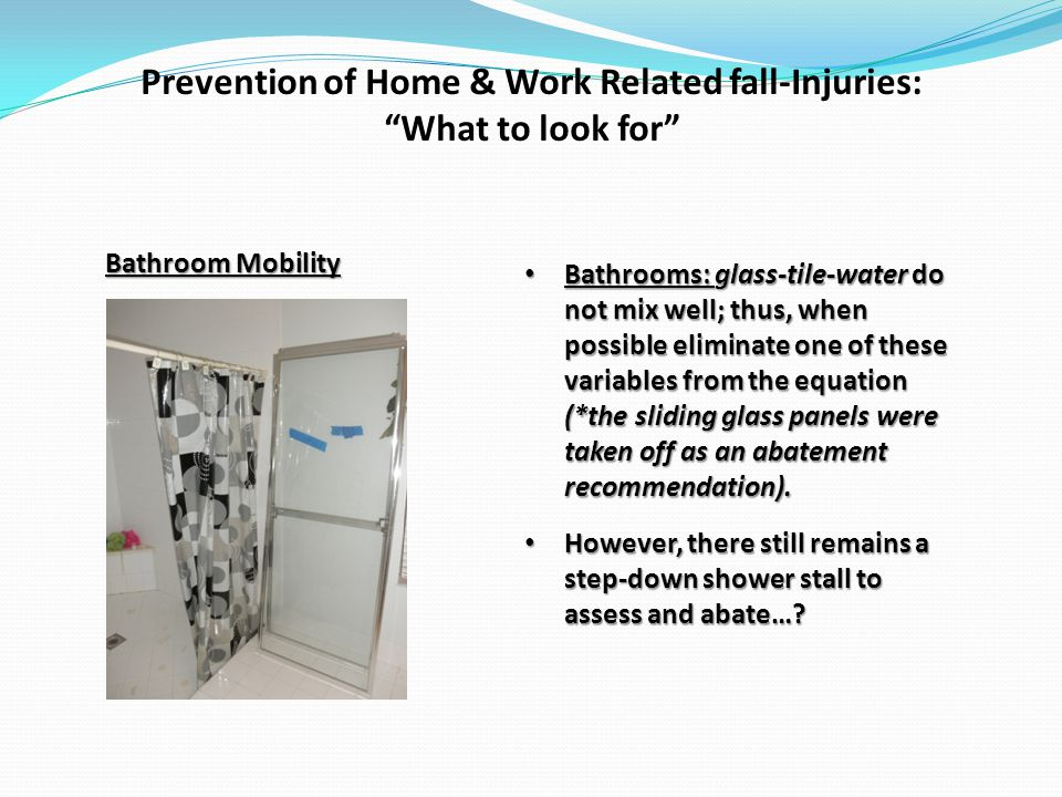Prevention of Home & Work Related fall-Injuries: What to look for Bathroom Mobility Bathrooms: glass-tile-water do not mix well; thus, when possible eliminate one of these variables from the equation (*the sliding glass panels were taken off as an abatement recommendation).