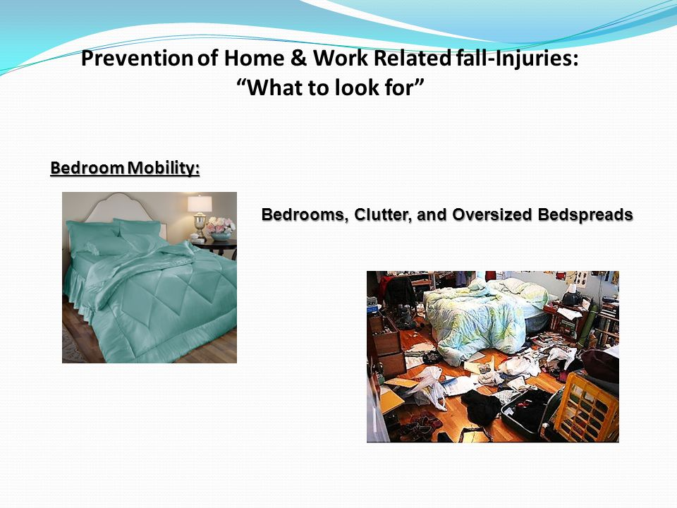 Prevention of Home & Work Related fall-Injuries: What to look for Bedroom Mobility: Bedrooms, Clutter, and Oversized Bedspreads