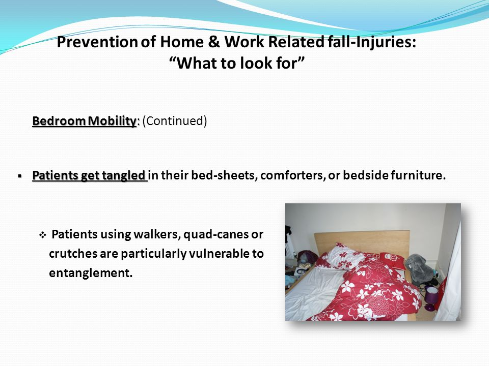 Prevention of Home & Work Related fall-Injuries: What to look for Bedroom Mobility: Bedroom Mobility: (Continued) Patients get tangled Patients get tangled in their bed-sheets, comforters, or bedside furniture.