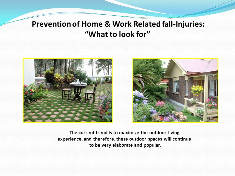 Prevention of Home & Work Related fall-Injuries: What to look for The current trend is to maximize the outdoor living experience, and therefore, these outdoor spaces will continue to be very elaborate and popular.