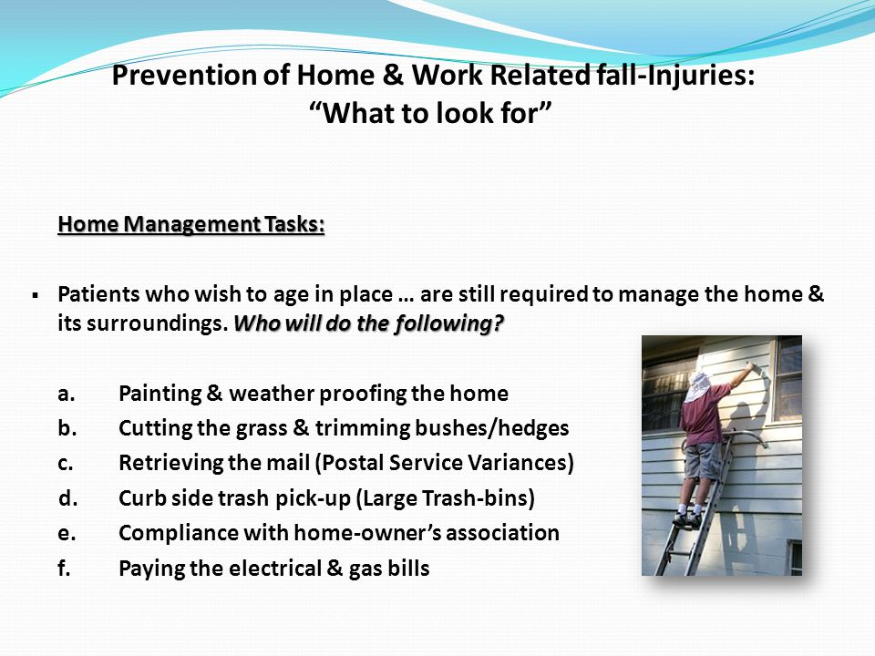 Prevention of Home & Work Related fall-Injuries: What to look for Home Management Tasks: Who will do the following.