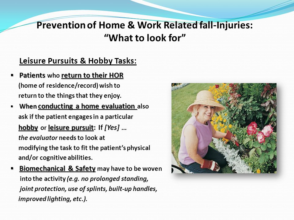 Prevention of Home & Work Related fall-Injuries: What to look for Leisure Pursuits & Hobby Tasks: Patientsreturn to their HOR Patients who return to their HOR (home of residence/record) wish to return to the things that they enjoy.