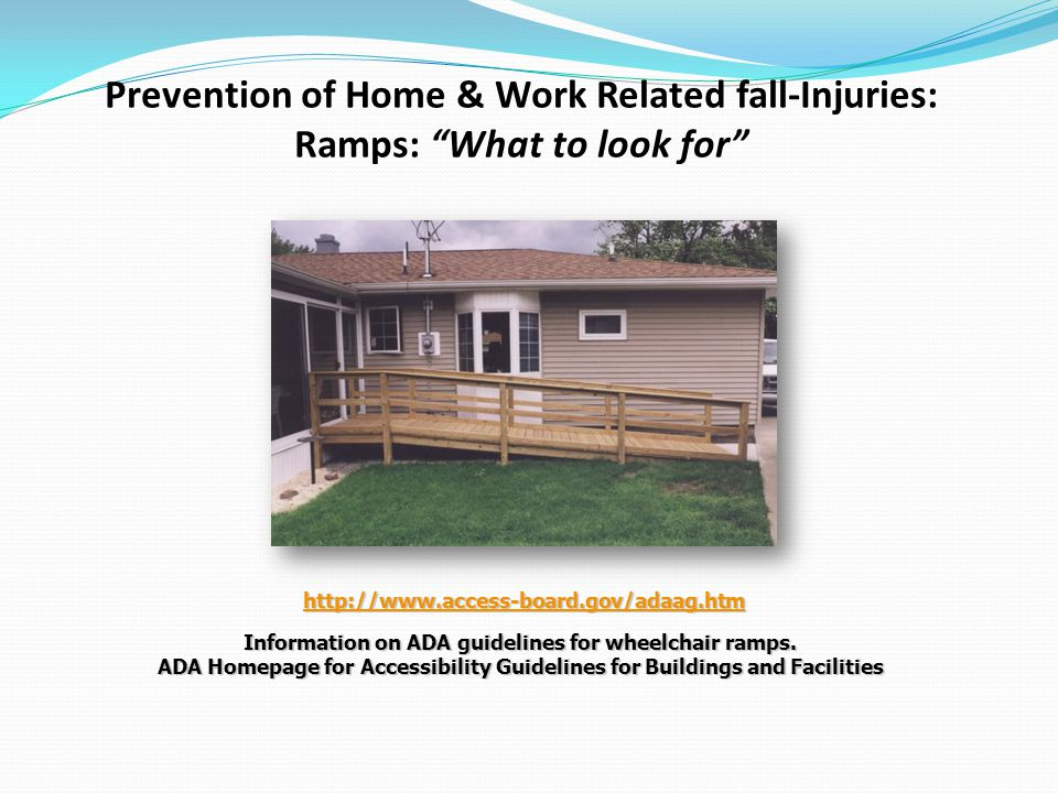 Prevention of Home & Work Related fall-Injuries: Ramps: What to look for http://www.access-board.gov/adaag.htm http://www.access-board.gov/adaag.htmhttp://www.access-board.gov/adaag.htm Information on ADA guidelines for wheelchair ramps.