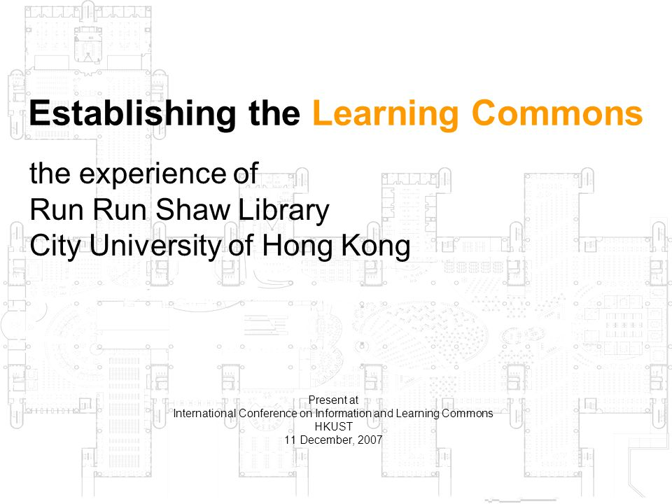1 Present at International Conference on Information and Learning Commons HKUST 11 December, 2007 Establishing the Learning Commons the experience of Run Run Shaw Library City University of Hong Kong