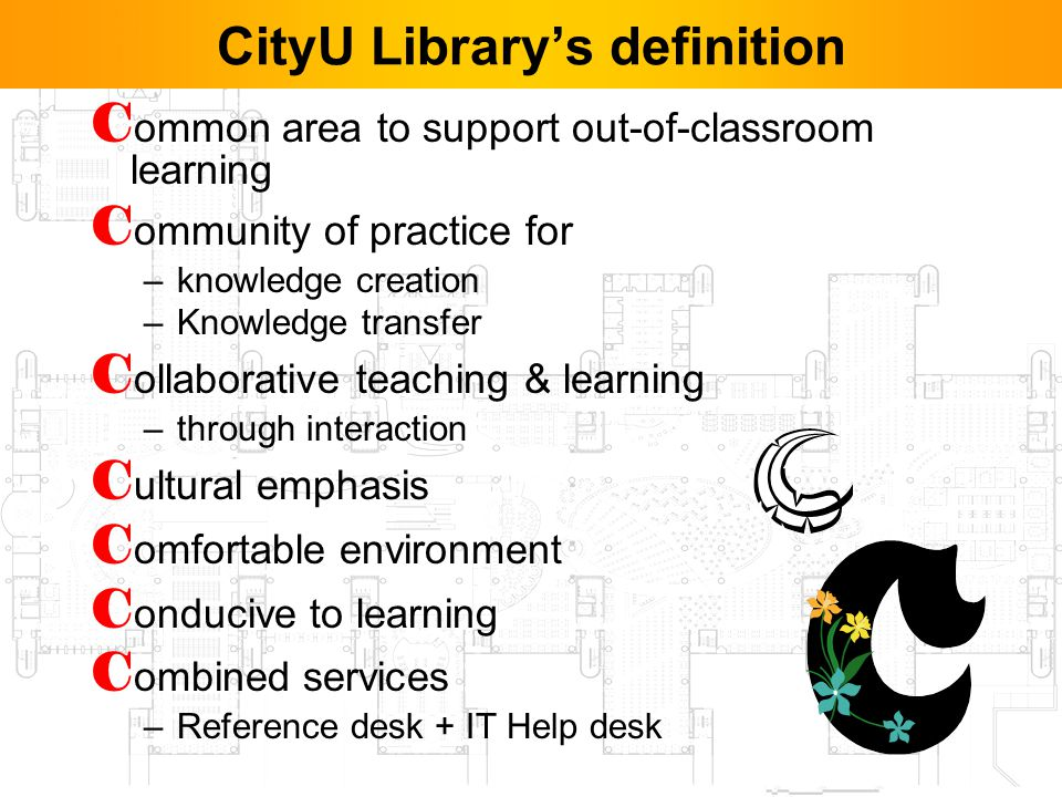 4 CityU Librarys definition C ommon area to support out-of-classroom learning C ommunity of practice for –knowledge creation –Knowledge transfer C ollaborative teaching & learning –through interaction C ultural emphasis C omfortable environment C onducive to learning C ombined services –Reference desk + IT Help desk