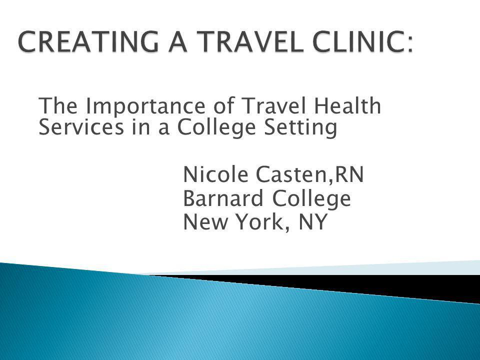 The Importance of Travel Health Services in a College Setting Nicole Casten,RN Barnard College New York, NY