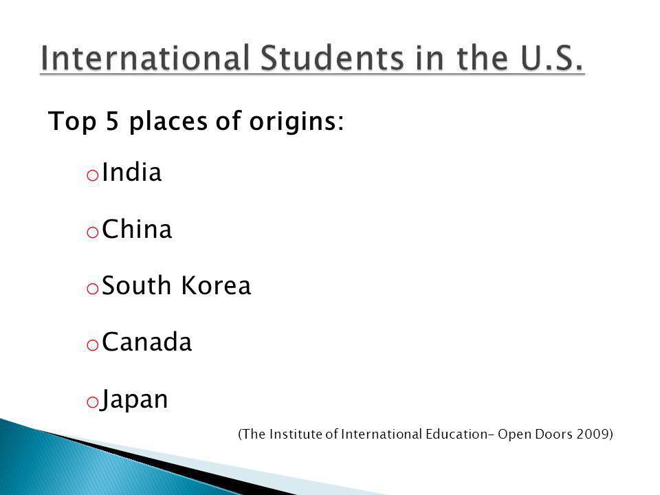 Top 5 places of origins: o India o China o South Korea o Canada o Japan (The Institute of International Education- Open Doors 2009)