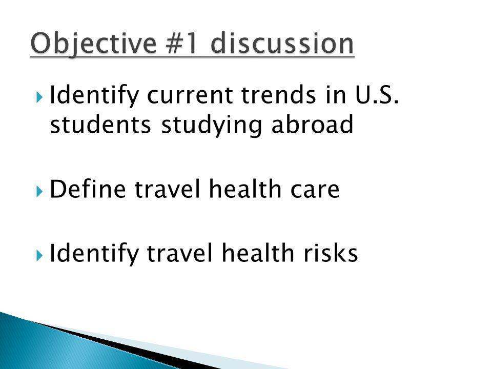 Identify current trends in U.S. students studying abroad Define travel health care Identify travel health risks
