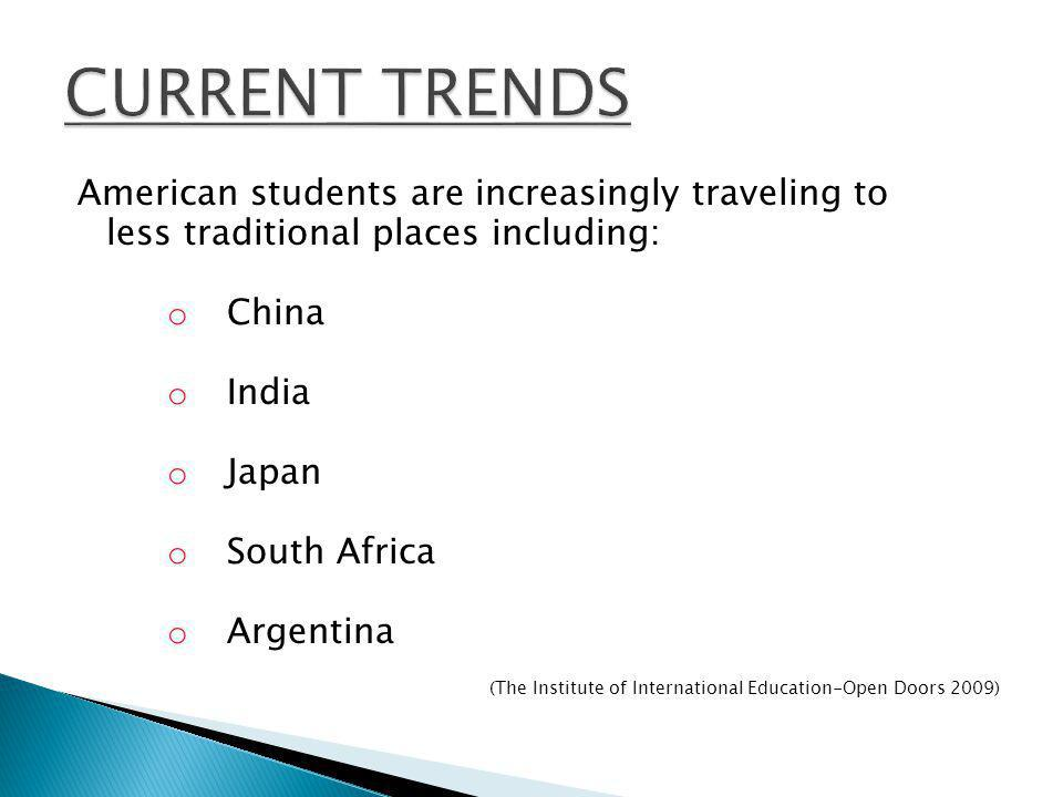 American students are increasingly traveling to less traditional places including: o China o India o Japan o South Africa o Argentina (The Institute o