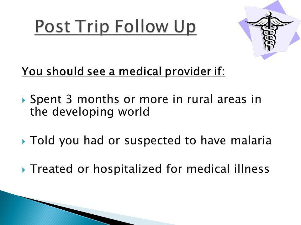 You should see a medical provider if: Spent 3 months or more in rural areas in the developing world Told you had or suspected to have malaria Treated