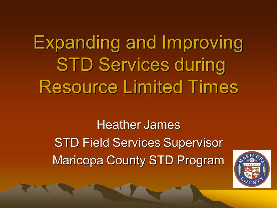 Expanding and Improving STD Services during Resource Limited Times Heather James STD Field Services Supervisor Maricopa County STD Program