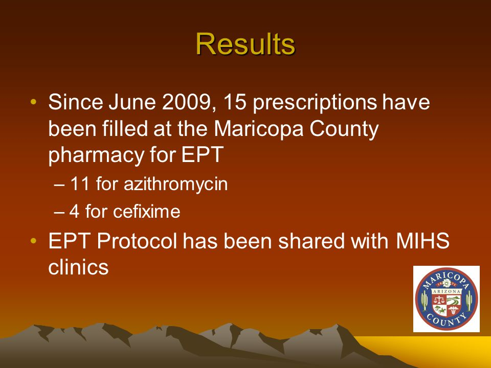 Results Since June 2009, 15 prescriptions have been filled at the Maricopa County pharmacy for EPT –11 for azithromycin –4 for cefixime EPT Protocol has been shared with MIHS clinics