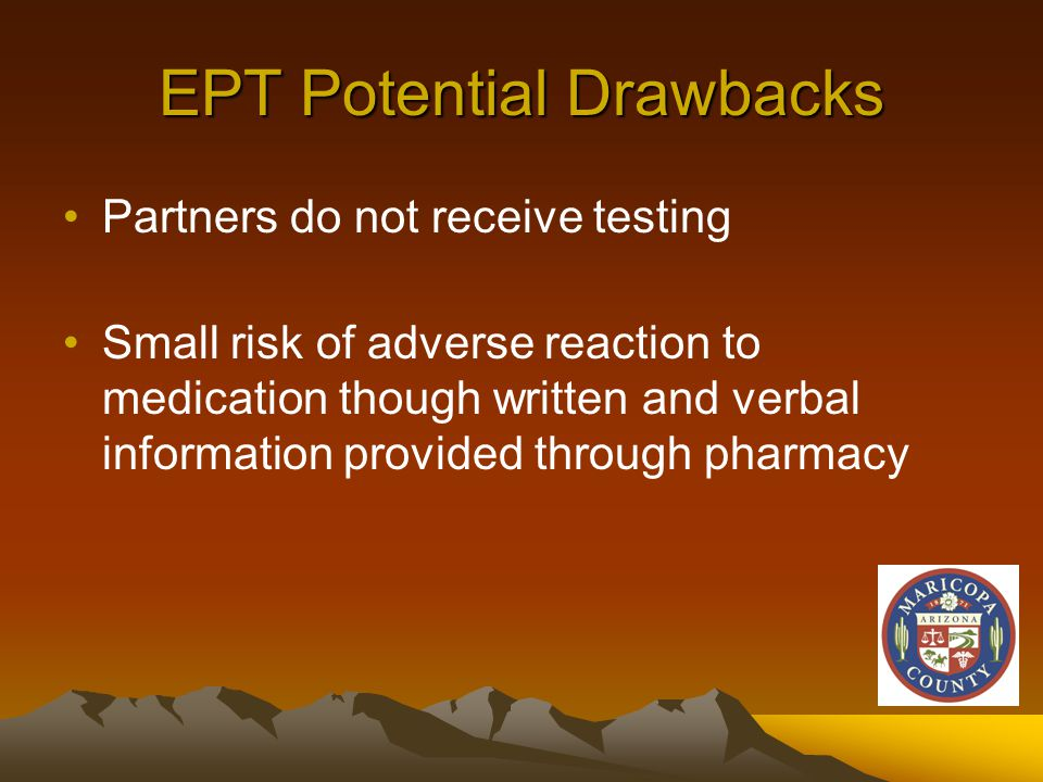 EPT Potential Drawbacks Partners do not receive testing Small risk of adverse reaction to medication though written and verbal information provided through pharmacy