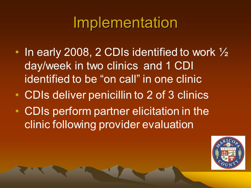 Implementation In early 2008, 2 CDIs identified to work ½ day/week in two clinics and 1 CDI identified to be on call in one clinic CDIs deliver penicillin to 2 of 3 clinics CDIs perform partner elicitation in the clinic following provider evaluation