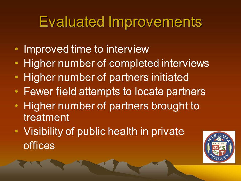 Evaluated Improvements Improved time to interview Higher number of completed interviews Higher number of partners initiated Fewer field attempts to locate partners Higher number of partners brought to treatment Visibility of public health in private offices