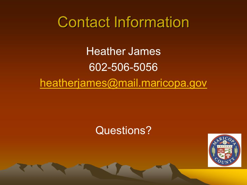 Contact Information Heather James 602-506-5056 heatherjames@mail.maricopa.gov Questions?